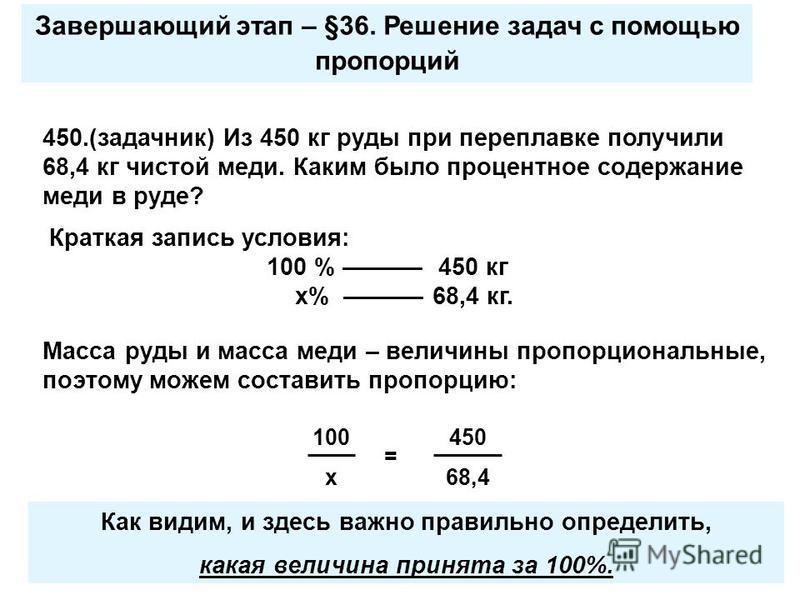Завершающий этап – §36. Решение задач с помощью пропорций Краткая запись условия: 100 % –––––– 450 кг х% –––––– 68,4 кг. Масса руды и масса меди – величины пропорциональные, поэтому можем составить пропорцию: 100 х 450 68,4 = 450.(задачник) Из 450 кг