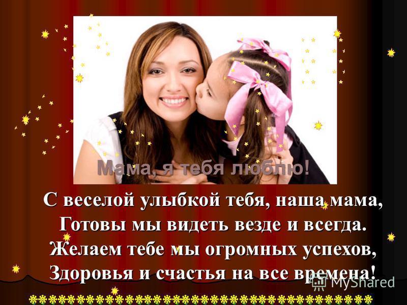 С веселой улыбкой тебя, наша мама, Готовы мы видеть везде и всегда. Желаем тебе мы огромных успехов, Здоровья и счастья на все времена! Мама, я тебя люблю!
