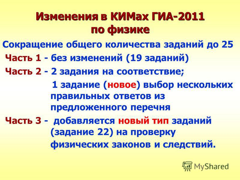 Изменения в КИМах ГИА-2011 по физике Сокращение общего количества заданий до 25 Часть 1 - без изменений (19 заданий) Часть 2 - 2 задания на соответствие; 1 задание (новое) выбор нескольких правильных ответов из предложенного перечня Часть 3 - добавля