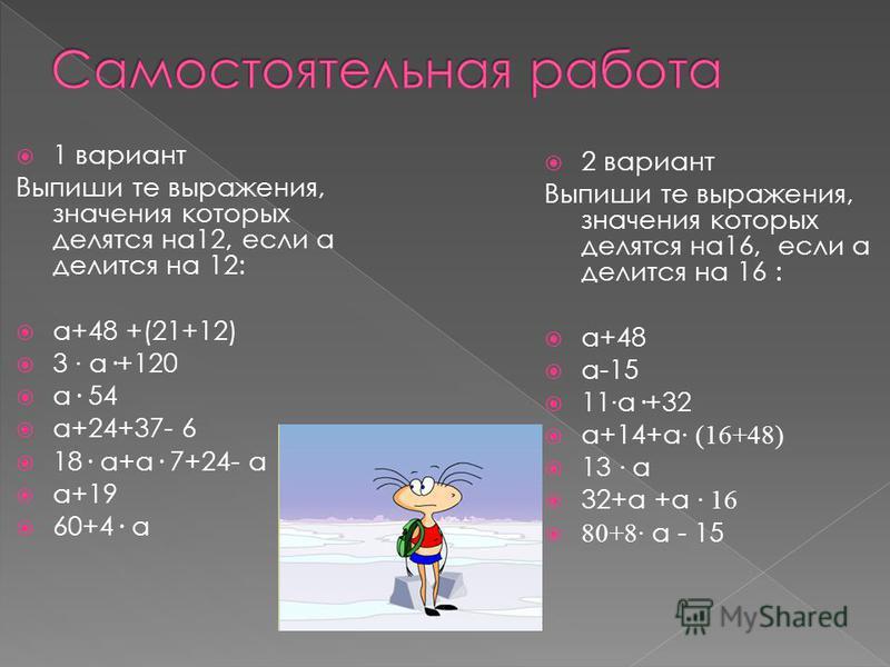 1 вариант Выпиши те выражения, значения которых делятся на 12, если а делится на 12: а+48 +(21+12) 3 · а·+120 а· 54 а+24+37- 6 18· а+а· 7+24- а а+19 60+4· а 2 вариант Выпиши те выражения, значения которых делятся на 16, если а делится на 16 : а+48 а-