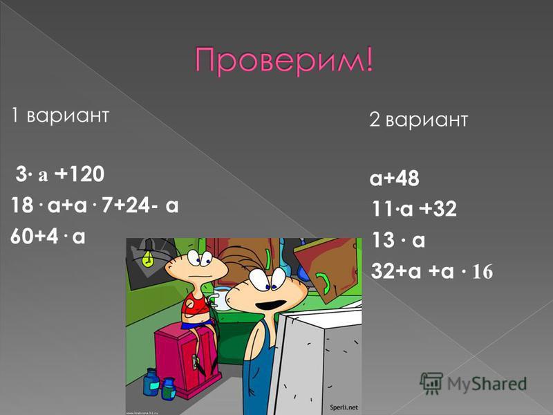 1 вариант 3 · а ·+120 18· а+а· 7+24- а 60+4· а 2 вариант а+48 11 · а·+32 13 · а 32+а +а · 16