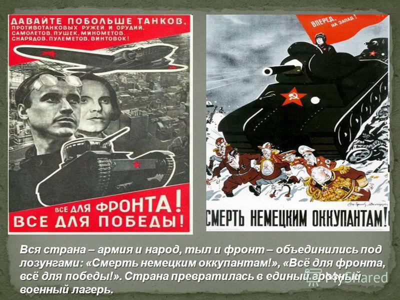 Вся страна – армия и народ, тыл и фронт – объединились под лозунгами: «Смерть немецким оккупантам!», «Всё для фронта, всё для победы!». Страна превратилась в единый грозный военный лагерь.