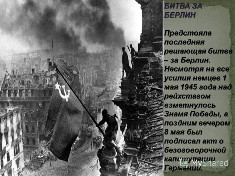 БИТВА ЗА БЕРЛИН Предстояла последняя решающая битва – за Берлин. Несмотря на все усилия немцев 1 мая 1945 года над рейхстагом взметнулось Знамя Победы, а поздним вечером 8 мая был подписал акт о безоговорочной капитуляции Германии.