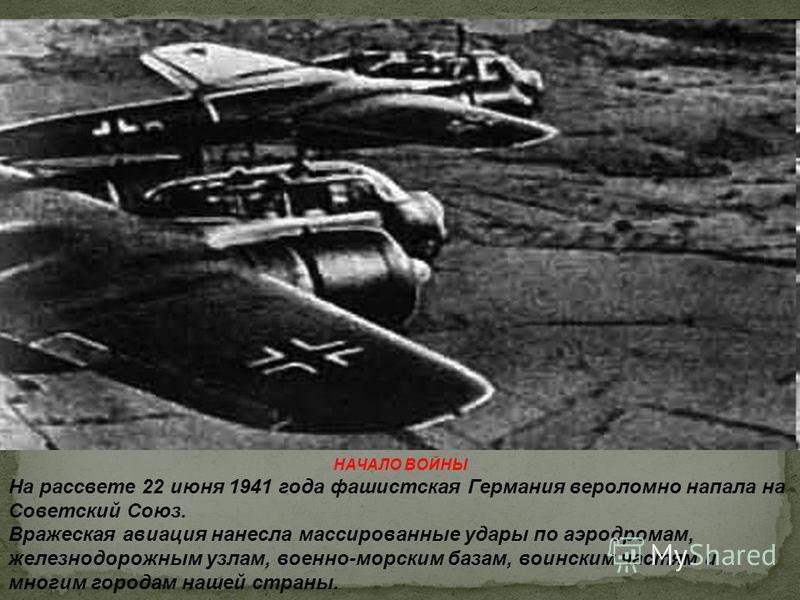 НАЧАЛО ВОЙНЫ На рассвете 22 июня 1941 года фашистская Германия вероломно напала на Советский Союз. Вражеская авиация нанесла массированные удары по аэродромам, железнодорожным узлам, военно-морским базам, воинским частям и многим городам нашей страны