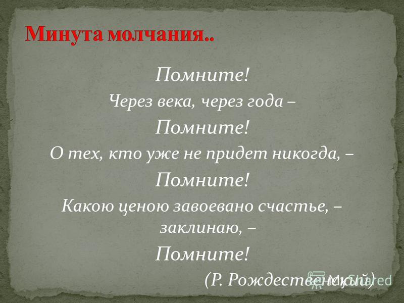 Помните! Через века, через года – Помните! О тех, кто уже не придет никогда, – Помните! Какою ценою завоевано счастье, – заклинаю, – Помните! (Р. Рождественский)