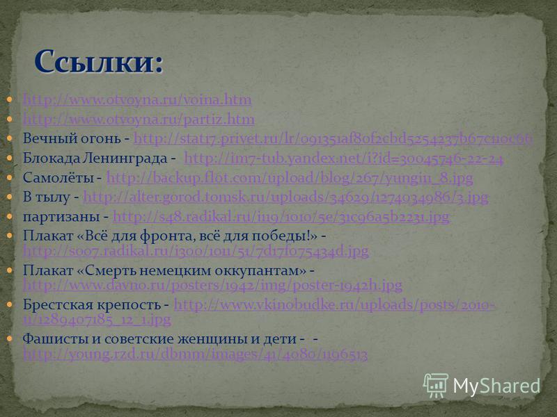 http://www.otvoyna.ru/voina.htm http://www.otvoyna.ru/partiz.htm Вечный огонь - http://stat17.privet.ru/lr/091351af80f2cbd5254237b67c110c66http://stat17.privet.ru/lr/091351af80f2cbd5254237b67c110c66 Блокада Ленинграда - http://im7-tub.yandex.net/i?id