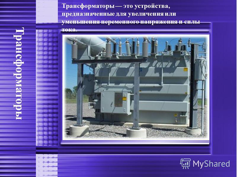 Трансформаторы Трансформаторы это устройства, предназначенные для увеличения или уменьшения переменного напряжения и силы тока.