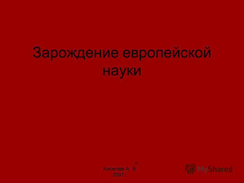Зарождение европейской науки © Киселёв А. В. 2007 г.