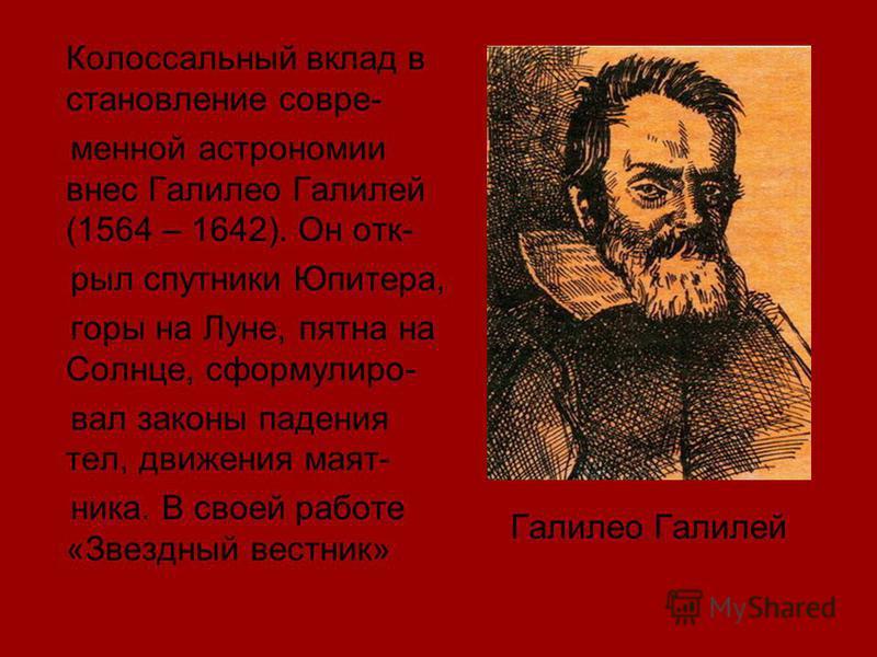 Колоссальный вклад в становление современной астрономии внес Галилео Галилей (1564 – 1642). Он отк- рыл спутники Юпитера, горы на Луне, пятна на Солнце, сформулировал законы падения тел, движения маятника. В своей работе «Звездный вестник» Галилео Га