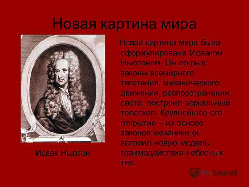 Новая картина мира Исаак Ньютон Новая картина мира была сформулирована Исааком Ньютоном. Он открыл законы всемирного тяготения, механического движения, распространения света, построил зеркальный телескоп. Крупнейшее его открытие – на основе законов м
