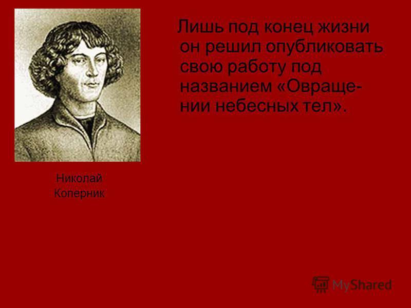 Николай Коперник Лишь под конец жизни он решил опубликовать свою работу под названием «Овраще- нии небесных тел».