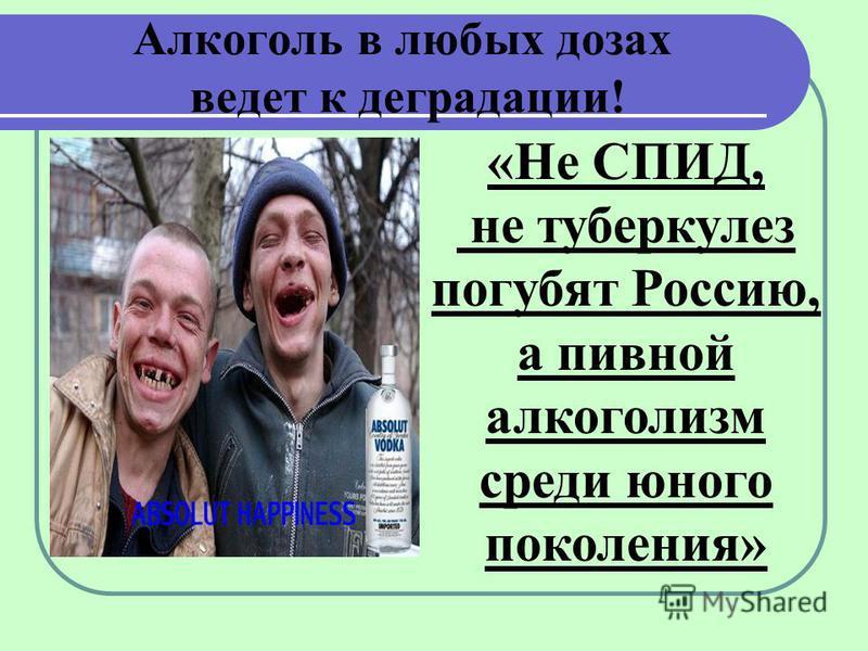 Алкоголь в любых дозах ведет к деградации! «Не СПИД, не туберкулез погубят Россию, а пивной алкоголизм среди юного поколения»