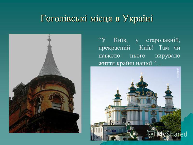 Гоголівські місця в Україні У Київ, у стародавній, прекрасний Київ! Там чи навколо нього вирувало життя країни нашої …