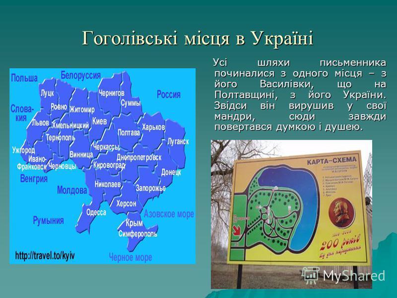 Гоголівські місця в Україні Усі шляхи письменника починалися з одного місця – з його Василівки, що на Полтавщині, з його України. Звідси він вирушив у свої мандри, сюди завжди повертався думкою і душею. Усі шляхи письменника починалися з одного місця