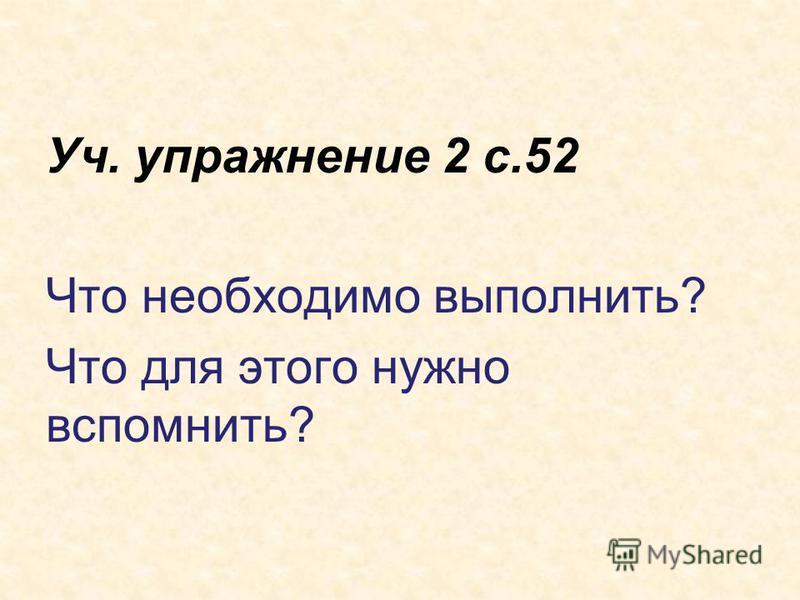 Уч. упражнение 2 с.52 Что необходимо выполнить? Что для этого нужно вспомнить?