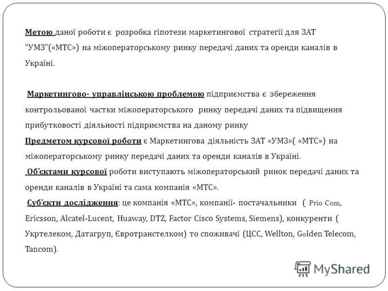 Метою даної роботи є розробка гіпотези маркетингової стратегії для ЗАТ УМЗ(«МТС») на міжоператорському ринку передачі даних та оренди каналів в Україні. Маркетингово- управлінською проблемою підприємства є збереження контрольованої частки міжоператор