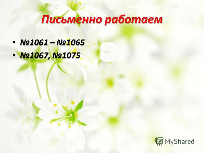 Письменно работаем 1061 – 1065 1061 – 1065 1067, 1075 1067, 1075