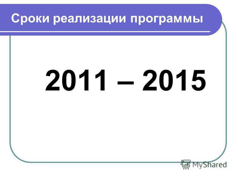Сроки реализации программы 2011 – 2015
