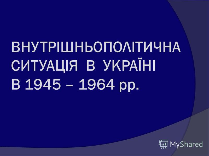 ВНУТРІШНЬОПОЛІТИЧНА СИТУАЦІЯ В УКРАЇНІ В 1945 – 1964 рр.