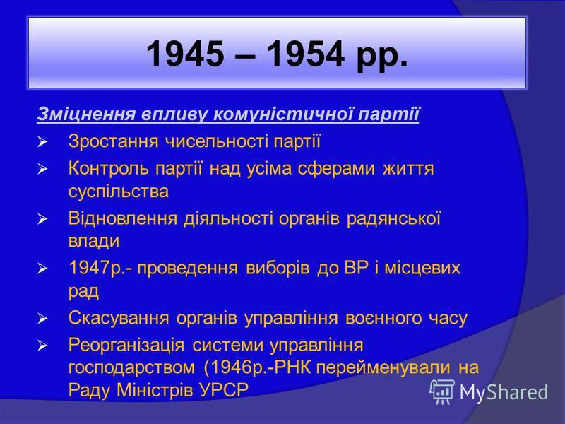 1945 – 1954 рр. Зміцнення впливу комуністичної партії Зростання чисельності партії Контроль партії над усіма сферами життя суспільства Відновлення діяльності органів радянської влади 1947р.- проведення виборів до ВР і місцевих рад Скасування органів