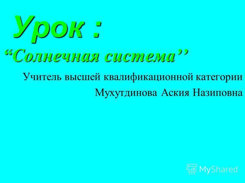 Урок :Солнечная система Урок :Солнечная система Учитель высшей квалификационной категории Мухутдинова Аския Назиповна