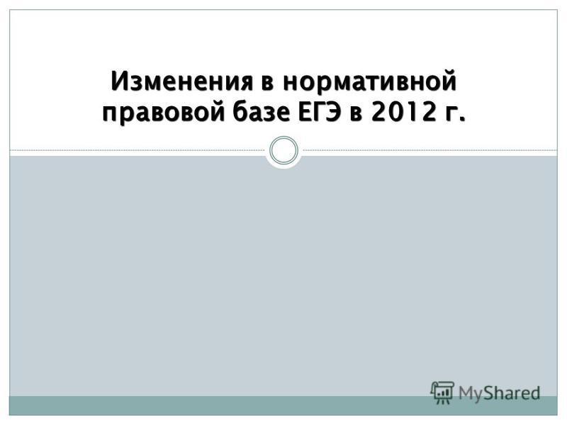 Изменения в нормативной правовой базе ЕГЭ в 2012 г.