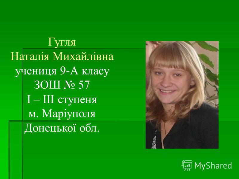 Гугля Наталія Михайлівна учениця 9-А класу ЗОШ 57 I – III ступеня м. Маріуполя Донецької обл.