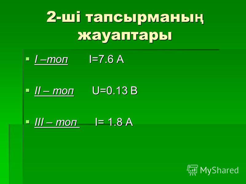 2-ші тапсырманы ң жауаптары І –топ І=7.6 A II – топ U=0.13 B III – топ I I= 1.8 A
