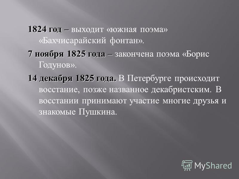 1824 год – 1824 год – выходит « южная поэма » « Бахчисарайский фонтан ». 7 ноября 1825 года – 7 ноября 1825 года – закончена поэма « Борис Годунов ». 14 декабря 1825 года. 14 декабря 1825 года. В Петербурге происходит восстание, позже названное декаб
