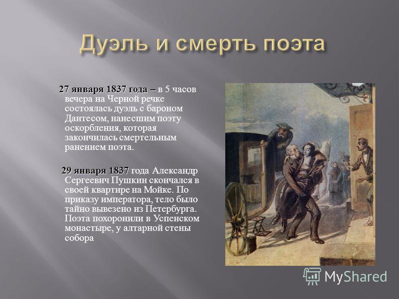 27 января 1837 года – 27 января 1837 года – в 5 часов вечера на Черной речке состоялась дуэль с бароном Дантесом, нанесшим поэту оскорбления, которая закончилась смертельным ранением поэта. 29 января 1837 29 января 1837 года Александр Сергеевич Пушки