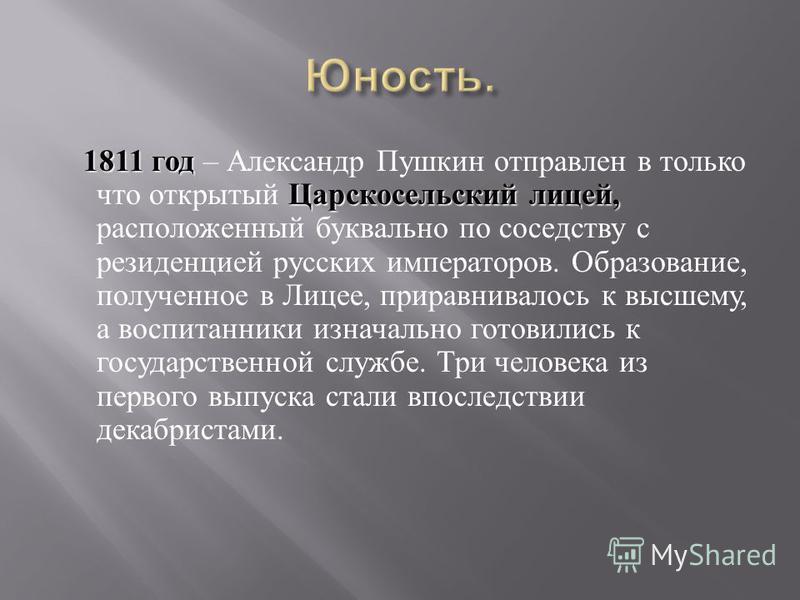 1811 год Царскосельский лицей, 1811 год – Александр Пушкин отправлен в только что открытый Царскосельский лицей, расположенный буквально по соседству с резиденцией русских императоров. Образование, полученное в Лицее, приравнивалось к высшему, а восп