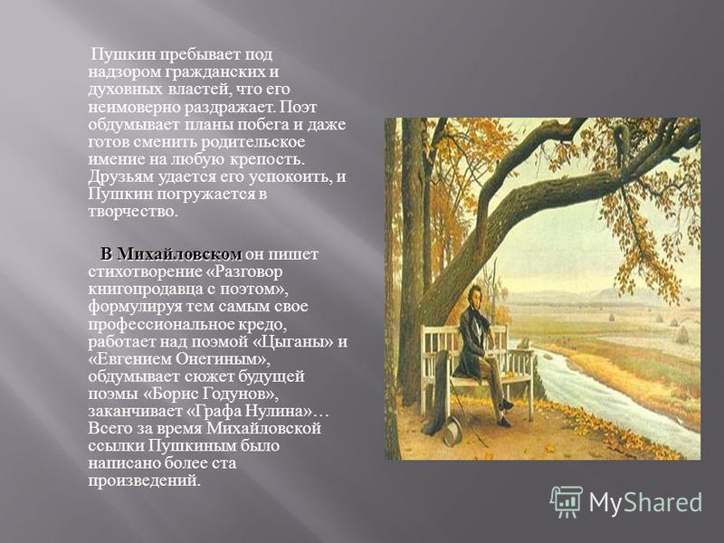 Пушкин пребывает под надзором гражданских и духовных властей, что его неимоверно раздражает. Поэт обдумывает планы побега и даже готов сменить родительское имение на любую крепость. Друзьям удается его успокоить, и Пушкин погружается в творчество. В