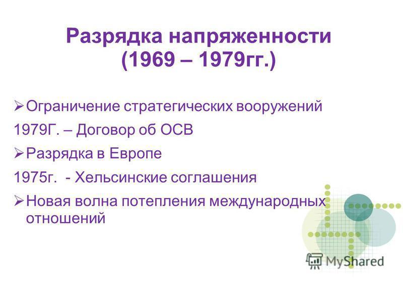 Разрядка напряженности (1969 – 1979 гг.) Ограничение стратегических вооружений 1979Г. – Договор об ОСВ Разрядка в Европе 1975 г. - Хельсинские соглашения Новая волна потепления международных отношений