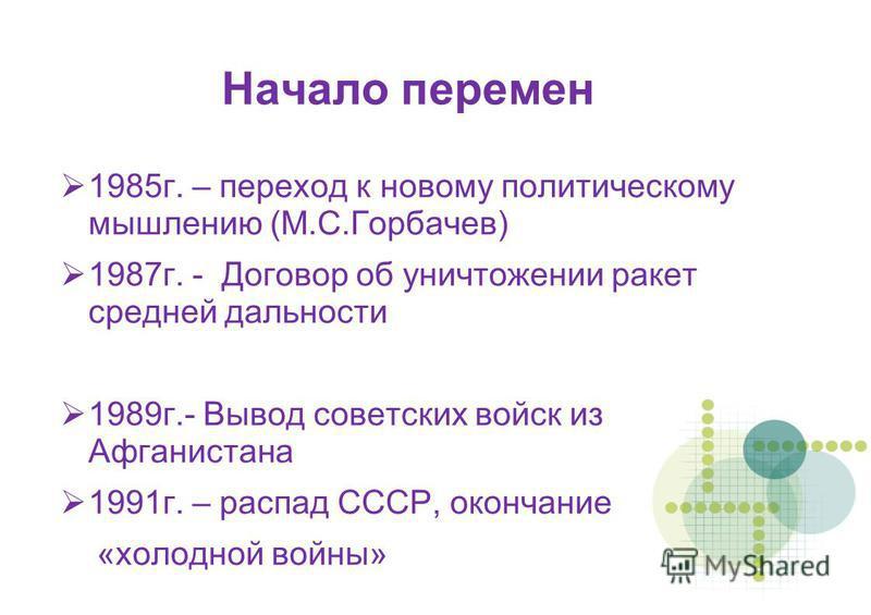 Начало перемен 1985 г. – переход к новому политическому мышлению (М.С.Горбачев) 1987 г. - Договор об уничтожении ракет средней дальности 1989 г.- Вывод советских войск из Афганистана 1991 г. – распад СССР, окончание «холодной войны»