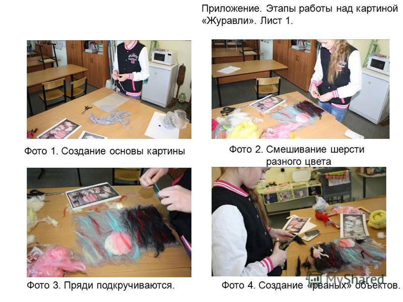Приложение. Этапы работы над картиной «Журавли». Лист 1. Фото 1. Создание основы картины Фото 2. Смешивание шерсти разного цвета Фото 3. Пряди подкручиваются.Фото 4. Создание «рваных» объектов.