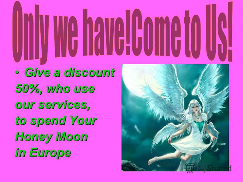 Give a discountGive a discount 50%, who use our services, to spend Your Honey Moon in Europe