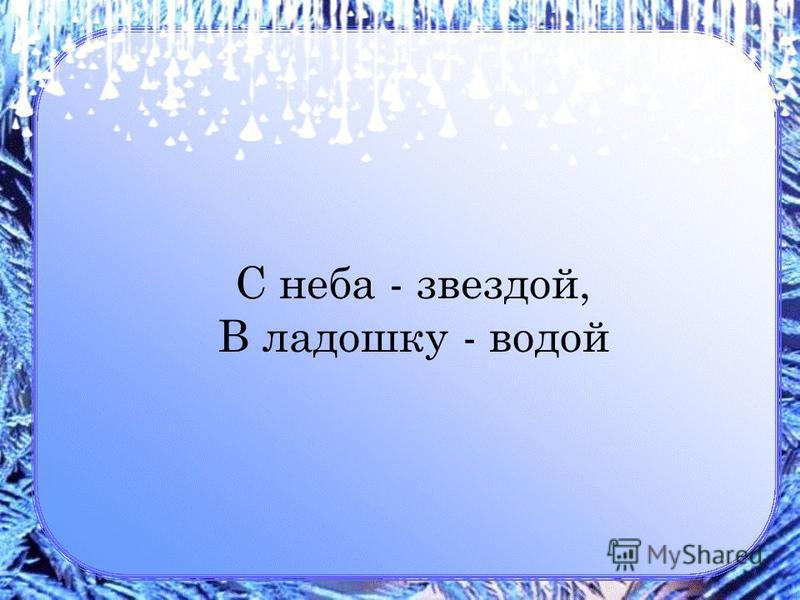С неба - звездой, В ладошку - водой