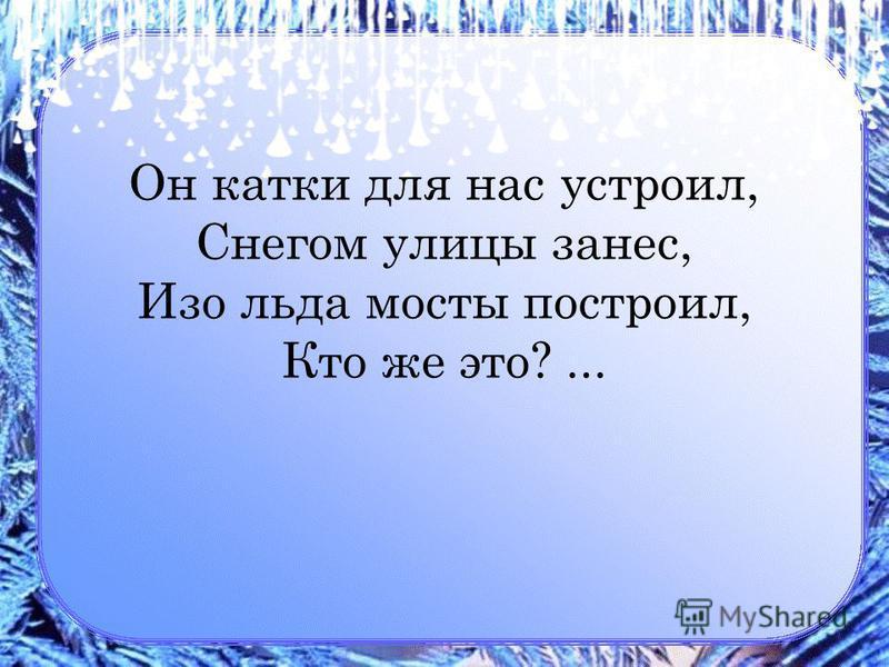 Он катки для нас устроил, Снегом улицы занес, Изо льда мосты построил, Кто же это?...