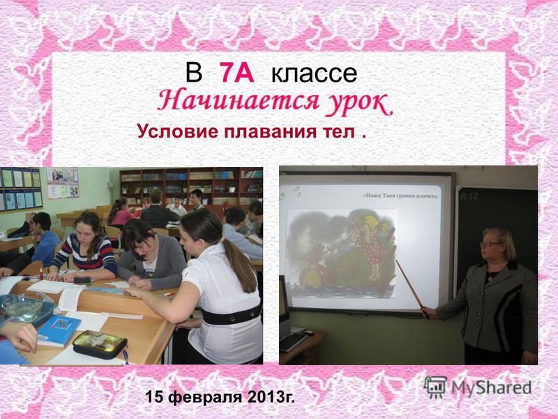 В 7А классе Условие плавания тел. 15 февраля 2013 г.