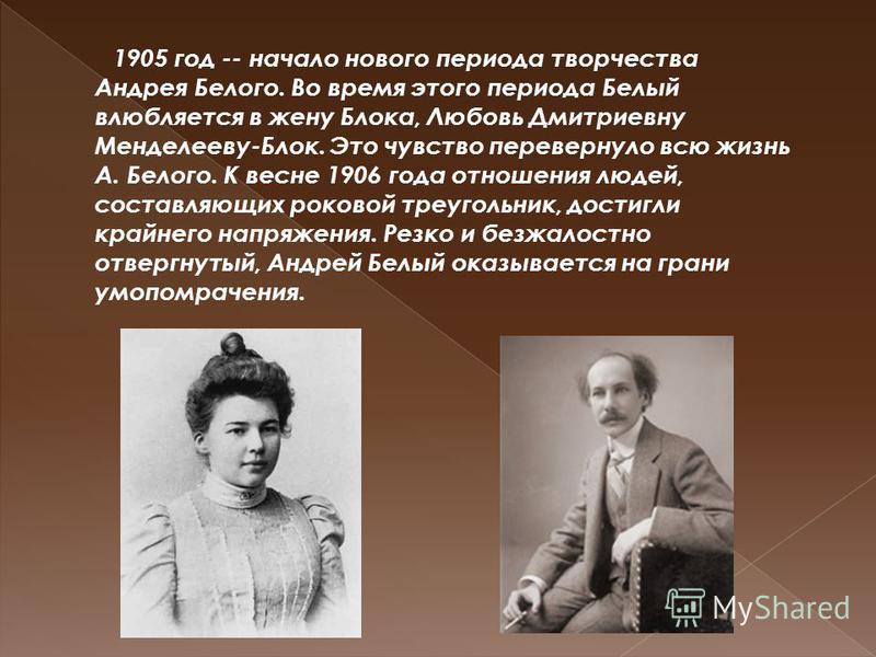 1905 год -- начало нового периода творчества Андрея Белого. Во время этого периода Белый влюбляется в жену Блока, Любовь Дмитриевну Менделееву-Блок. Это чувство перевернуло всю жизнь А. Белого. К весне 1906 года отношения людей, составляющих роковой
