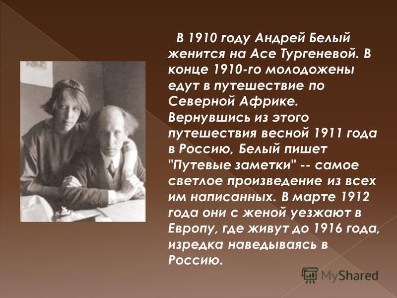 В 1910 году Андрей Белый женится на Асе Тургеневой. В конце 1910-го молодожены едут в путешествие по Северной Африке. Вернувшись из этого путешествия весной 1911 года в Россию, Белый пишет
