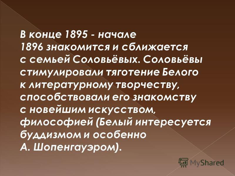 В конце 1895 - начале 1896 знакомится и сближается с семьей Соловьёвых. Соловьёвы стимулировали тяготение Белого к литературному творчеству, способствовали его знакомству с новейшим искусством, философией (Белый интересуется буддизмом и особенно А. Ш