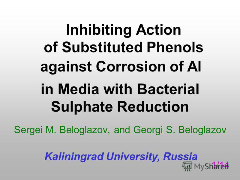 Inhibiting Action of Substituted Phenols Sergei M. Beloglazov, and Georgi S. Beloglazov Kaliningrad University, Russia against Corrosion of Al in Media with Bacterial Sulphate Reduction 1/14