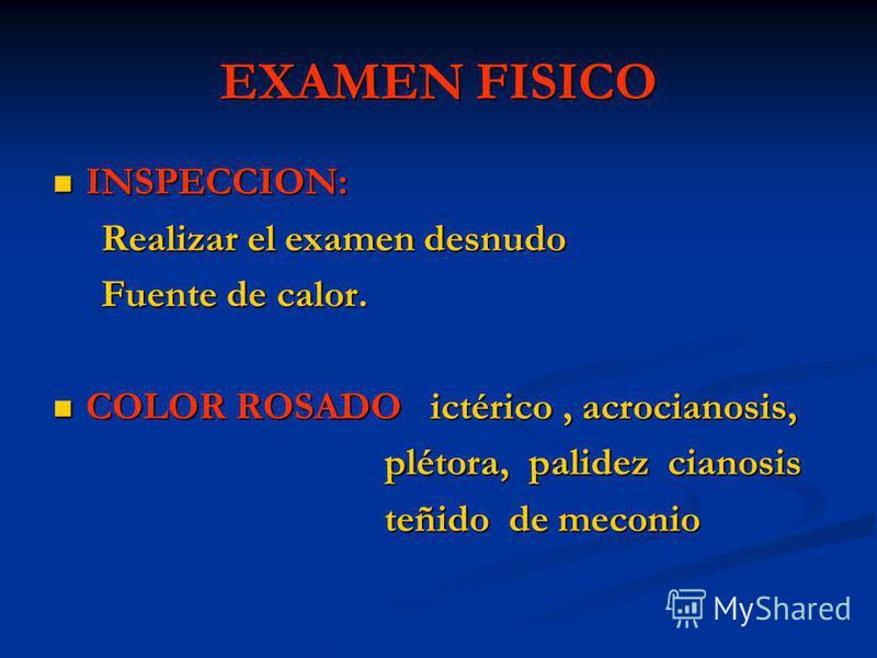 EXAMEN FISICO INSPECCION: INSPECCION: Realizar el examen desnudo Realizar el examen desnudo Fuente de calor. Fuente de calor. COLOR ROSADO ictérico, acrocianosis, COLOR ROSADO ictérico, acrocianosis, plétora, palidez cianosis plétora, palidez cianosi