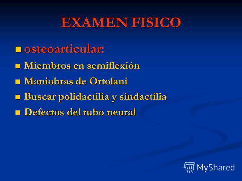 EXAMEN FISICO osteoarticular: osteoarticular: Miembros en semiflexión Miembros en semiflexión Maniobras de Ortolani Maniobras de Ortolani Buscar polidactilia y sindactilia Buscar polidactilia y sindactilia Defectos del tubo neural Defectos del tubo n
