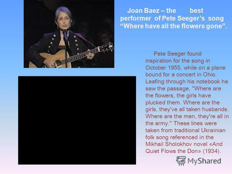 Joan Baez – the best performer of Pete Seegers song Where have all the flowers gone. Pete Seeger found inspiration for the song in October 1955, while on a plane bound for a concert in Ohio. Leafing through his notebook he saw the passage,