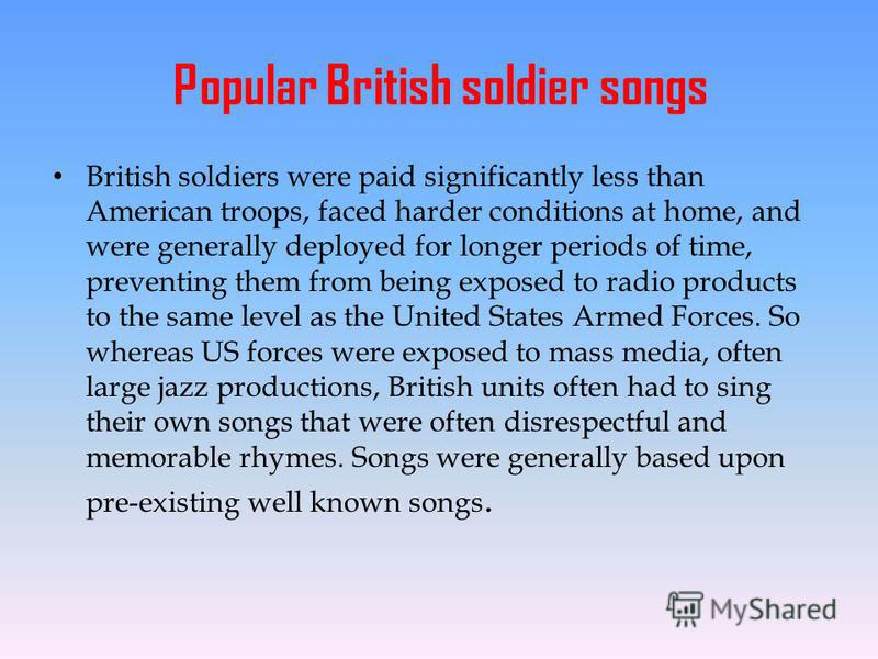 Popular British soldier songs British soldiers were paid significantly less than American troops, faced harder conditions at home, and were generally deployed for longer periods of time, preventing them from being exposed to radio products to the sam