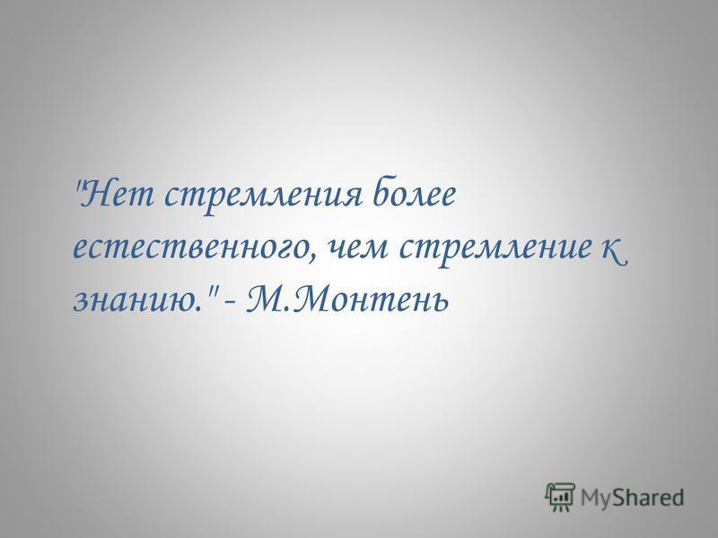 Нет стремления более естественного, чем стремление к знанию. - М.Монтень