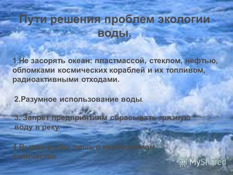 Пути решения проблем экологии воды. 4. Вылов рыбы лишь в необходимом количестве 3. Запрет предприятиям сбрасывать грязную воду в реку. 2. Разумное использование воды. 1. Не засорять океан: пластмассой, стеклом, нефтью, обломками космических кораблей