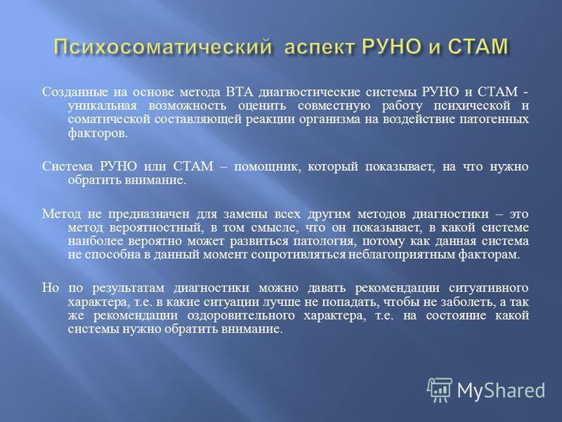 Созданные на основе метода ВТА диагностические системы РУНО и СТАМ - уникальная возможность оценить совместную работу психической и соматической составляющей реакции организма на воздействие патогенных факторов. Система РУНО или СТАМ – помощник, кото